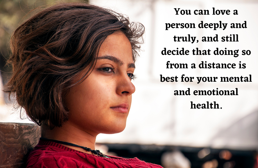 You can love a person deeply and truly, as still decide that doing so from a distance is best for your mental and emotional health.